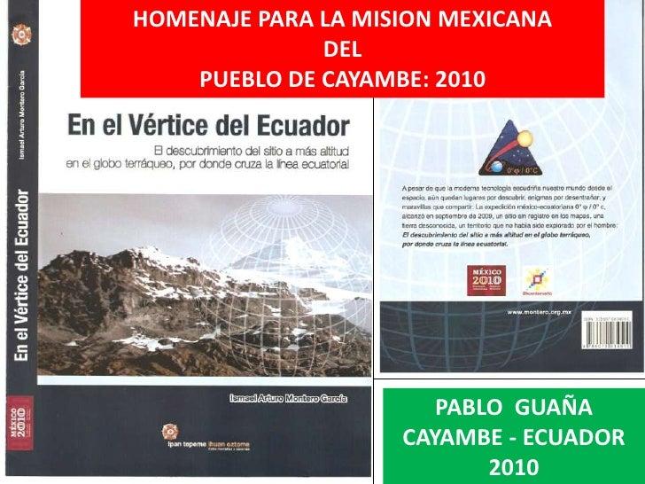 HOMENAJE PARA LA MISION MEXICANA<br />DEL <br />PUEBLO DE CAYAMBE: 2010<br />PABLO  GUAÑA<br />CAYAMBE - ECUADOR<br />2010...