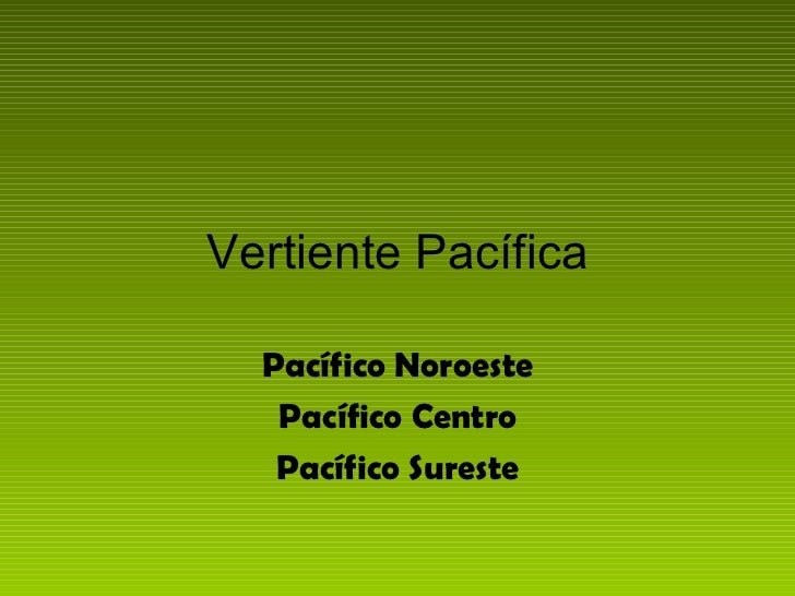 Vertiente Pacífica  Pacífico Noroeste   Pacífico Centro   Pacífico Sureste