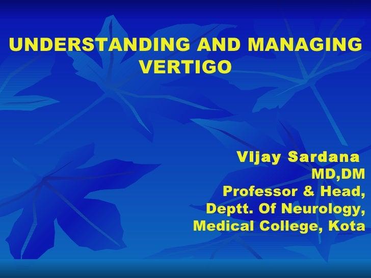UNDERSTANDING AND MANAGING VERTIGO Vijay Sardana   MD,DM Professor & Head, Deptt. Of Neurology, Medical College, Kota