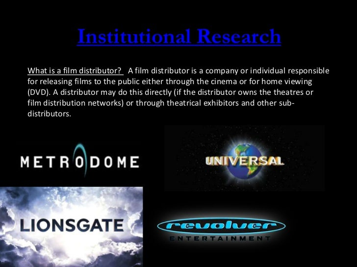 Institutional ResearchWhat is a film distributor? A film distributor is a company or individual responsiblefor releasing f...