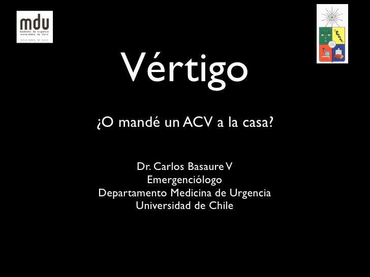 Vértigo¿O mandé un ACV a la casa?       Dr. Carlos Basaure V         EmergenciólogoDepartamento Medicina de Urgencia      ...