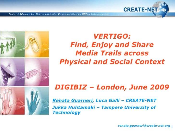 VERTIGO: Find, Enjoy and Share Media Trails across Physical and Social ContextDIGIBIZ – London, June 2009<br />Renata Guar...
