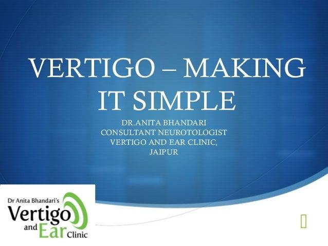  VERTIGO – MAKING IT SIMPLE DR.ANITA BHANDARI CONSULTANT NEUROTOLOGIST VERTIGO AND EAR CLINIC, JAIPUR