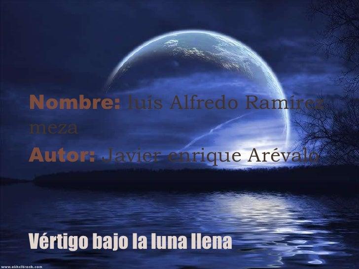 Nombre: luís Alfredo Ramírez meza<br />Autor: Javier enrique Arévalo<br />Vértigo bajo la luna llena <br />