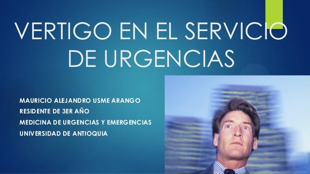 VERTIGO EN EL SERVICIO DE URGENCIAS MAURICIO ALEJANDRO USME ARANGO RESIDENTE DE 3ER AÑO MEDICINA DE URGENCIAS Y EMERGENCIA...