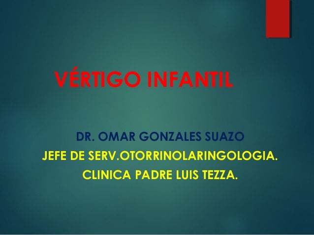 VÉRTIGO INFANTIL DR. OMAR GONZALES SUAZO JEFE DE SERV.OTORRINOLARINGOLOGIA. CLINICA PADRE LUIS TEZZA.