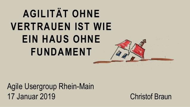 AGILITÄT OHNE VERTRAUEN IST WIE EIN HAUS OHNE FUNDAMENT Christof Braun Agile Usergroup Rhein-Main 17 Januar 2019