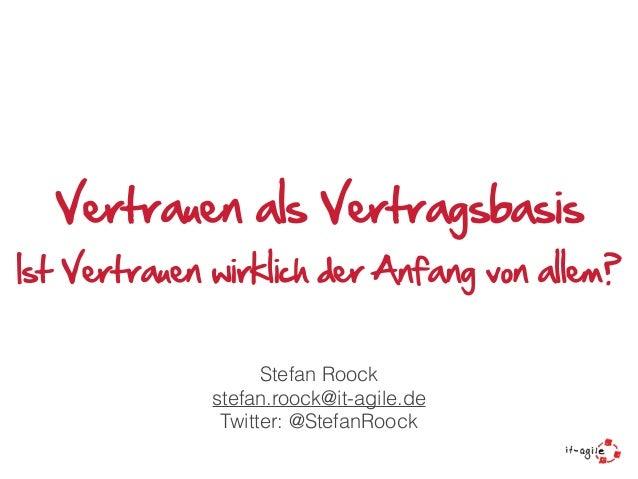 Vertrauen als Vertragsbasis Ist Vertrauen wirklich der Anfang von allem? Stefan Roock stefan.roock@it-agile.de Twitter: @S...