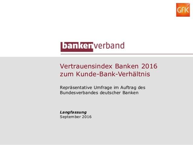 Vertrauensindex Banken 2016 zum Kunde-Bank-Verhältnis Repräsentative Umfrage im Auftrag des Bundesverbandes deutscher Bank...