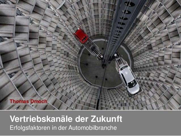 Vertriebskanäle der Zukunft Erfolgsfaktoren in der Automobilbranche Thomas Dmoch
