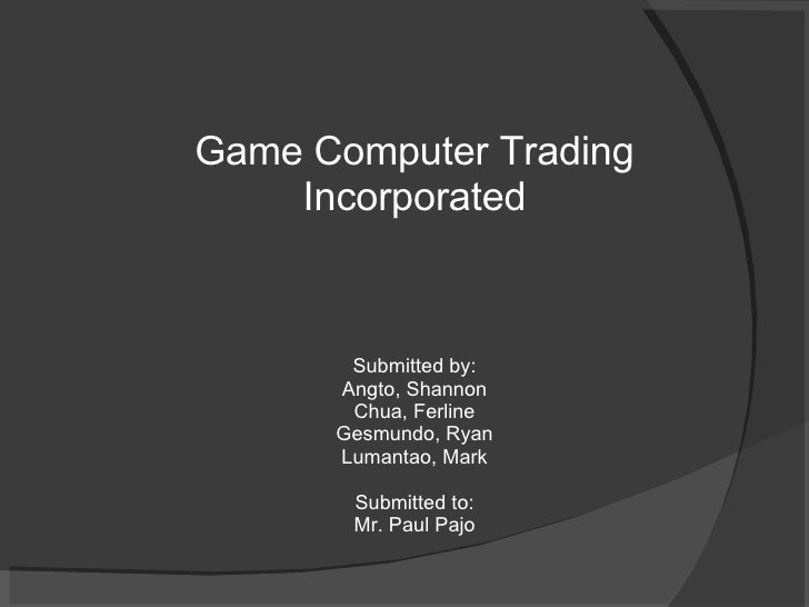 Game Computer Trading Incorporated Submitted by: Angto, Shannon Chua, Ferline Gesmundo, Ryan Lumantao, Mark Submitted to: ...
