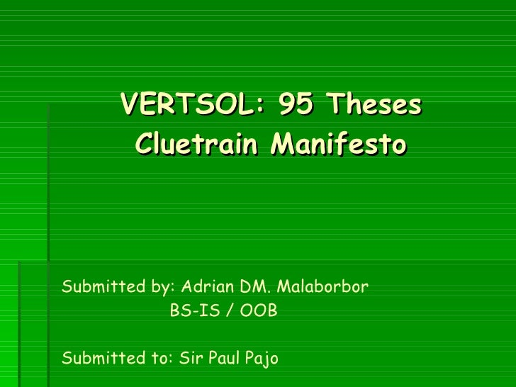 VERTSOL: 95 Theses Cluetrain Manifesto Submitted by: Adrian DM. Malaborbor   BS-IS / OOB Submitted to: Sir Paul Pajo
