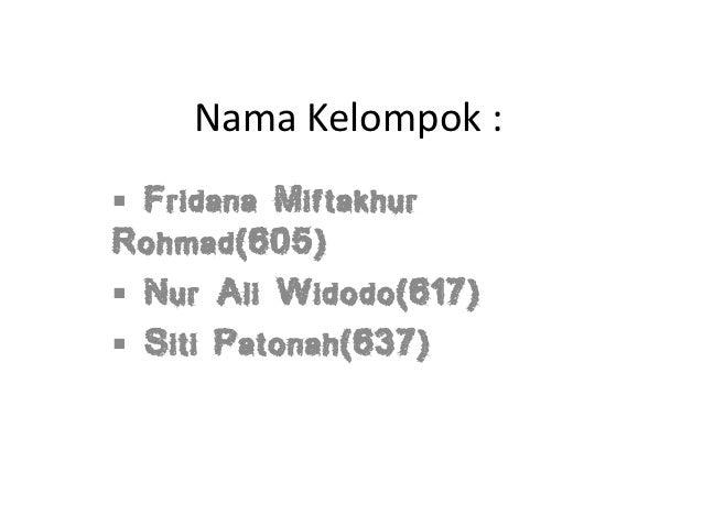 Nama Kelompok : Fridana MiftakhurRohmad(605) Nur Ali Widodo(617) Siti Patonah(637)