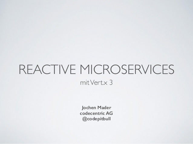 REACTIVE MICROSERVICES mitVert.x 3 Jochen Mader codecentric AG @codepitbull
