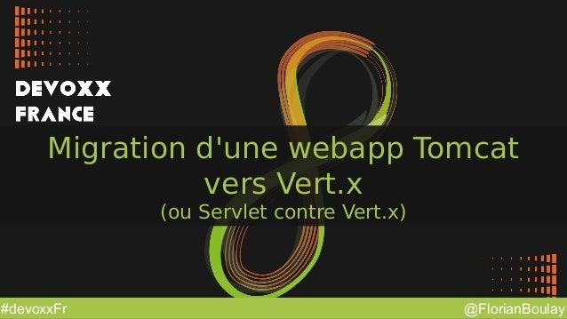 @FlorianBoulay#devoxxFr Migration d'une webapp Tomcat vers Vert.x (ou Servlet contre Vert.x)