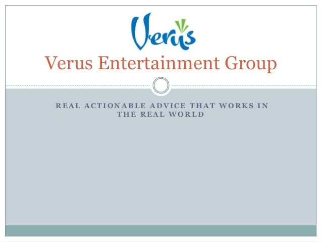 Verus Entertainment Group REAL ACTIONABLE ADVICE THAT WORKS IN           THE REAL WORLD
