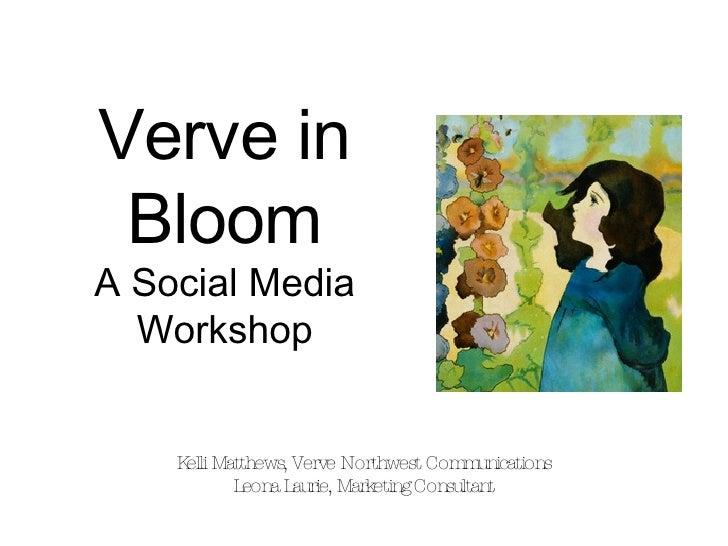 Verve in Bloom A Social Media Workshop Kelli Matthews, Verve Northwest Communications Leona Laurie, Marketing Consultant