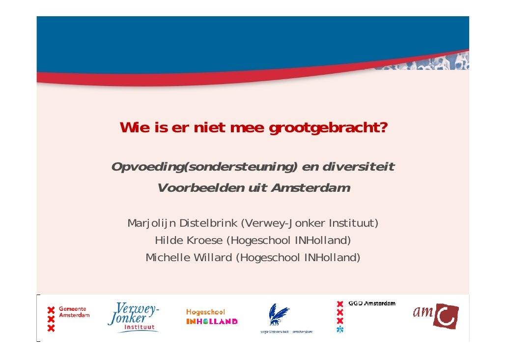 Wie is er niet mee grootgebracht?Opvoeding(sondersteuning) en diversiteit     Voorbeelden uit Amsterdam  Marjolijn Distelb...