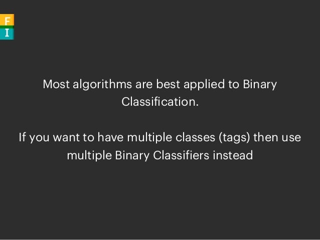 Most algorithms are best applied to Binary Classification. If you want to have multiple classes (tags) then use multiple B...
