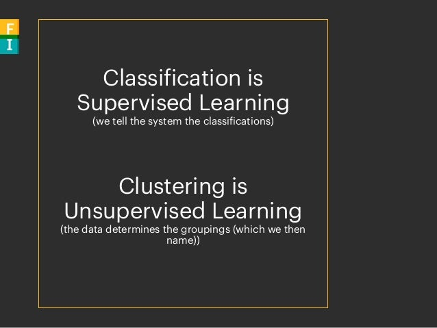 Classification is Supervised Learning (we tell the system the classifications) Clustering is Unsupervised Learning (the da...