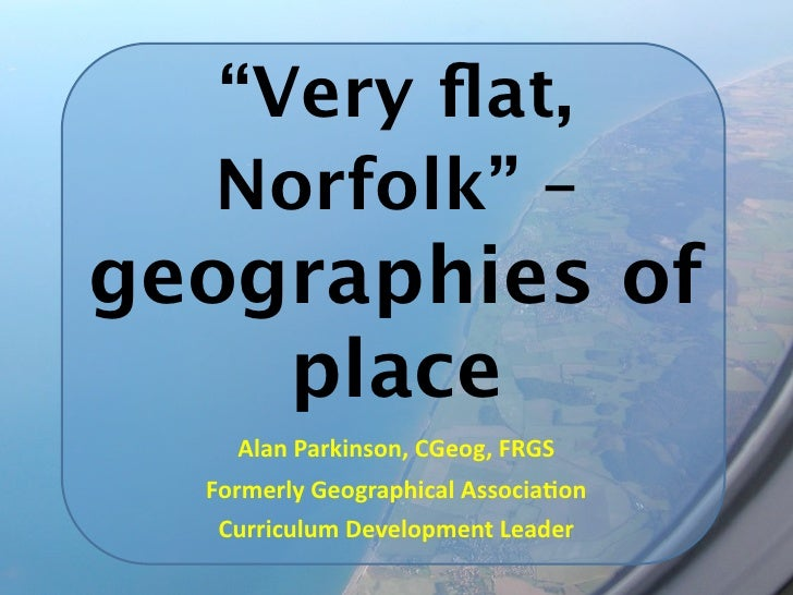 """Very flat,  Norfolk"" –geographies of    place    Alan