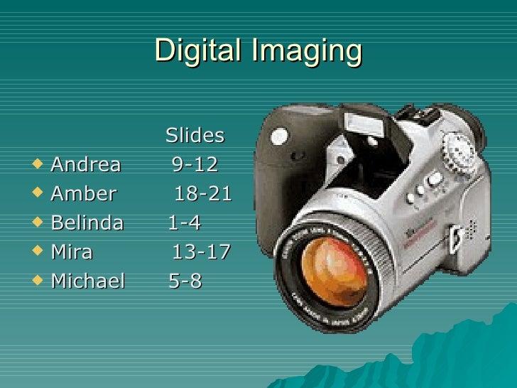 Digital Imaging <ul><li>Slides </li></ul><ul><li>Andrea  9-12 </li></ul><ul><li>Amber  18-21 </li></ul><ul><li>Belinda  1-...