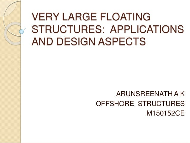 VERY LARGE FLOATING STRUCTURES: APPLICATIONS AND DESIGN ASPECTS ARUNSREENATH A K OFFSHORE STRUCTURES M150152CE