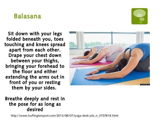 Balasana http://www.huffingtonpost.com/2013/08/07/yoga-desk-job_n_3707818.html Sit down with your legs folded beneath you,...