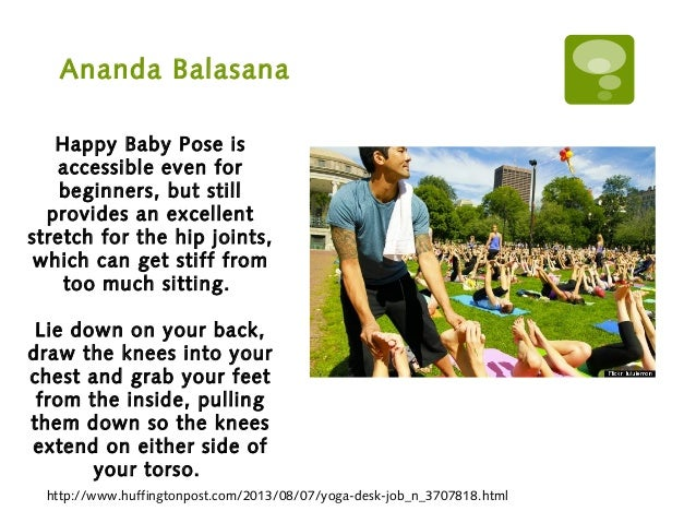Ananda Balasana http://www.huffingtonpost.com/2013/08/07/yoga-desk-job_n_3707818.html Happy Baby Pose is accessible even f...