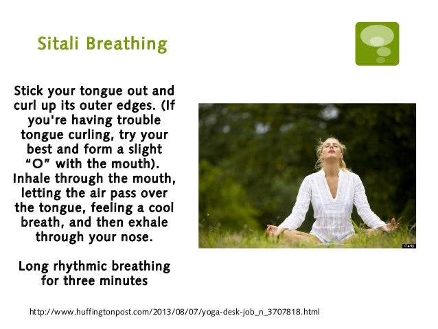 Sitali Breathing http://www.huffingtonpost.com/2013/08/07/yoga-desk-job_n_3707818.html Stick your tongue out and curl up i...