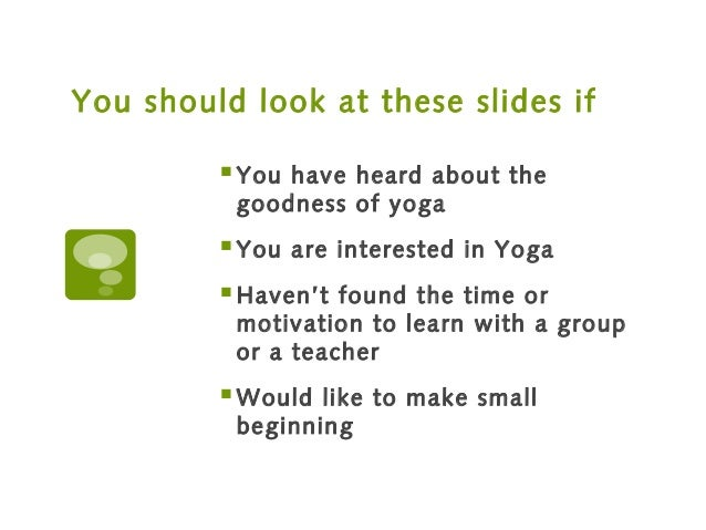You should look at these slides if You have heard about the goodness of yoga You are interested in Yoga Haven't found t...
