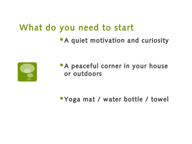 What do you need to start A quiet motivation and curiosity A peaceful corner in your house or outdoors Yoga mat / water...