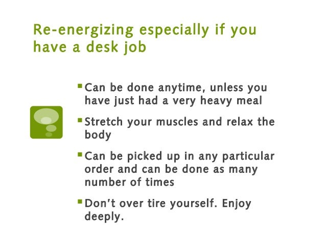 Re-energizing especially if you have a desk job Can be done anytime, unless you have just had a very heavy meal Stretch ...