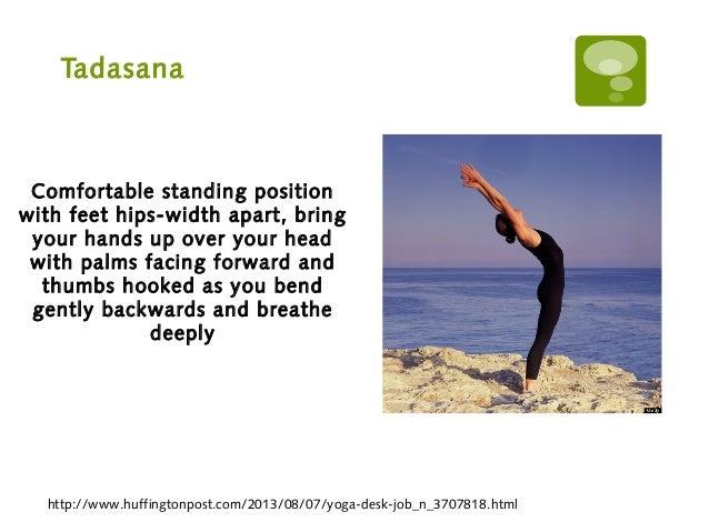Tadasana http://www.huffingtonpost.com/2013/08/07/yoga-desk-job_n_3707818.html Comfortable standing position with feet hip...