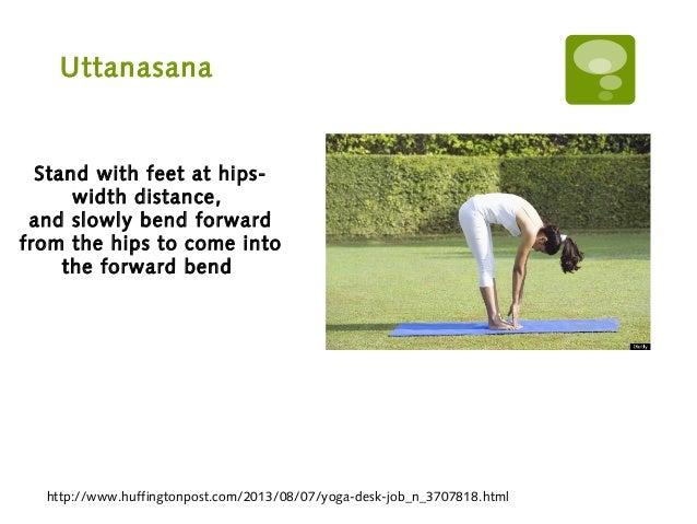 Uttanasana http://www.huffingtonpost.com/2013/08/07/yoga-desk-job_n_3707818.html Stand with feet at hips- width distance, ...