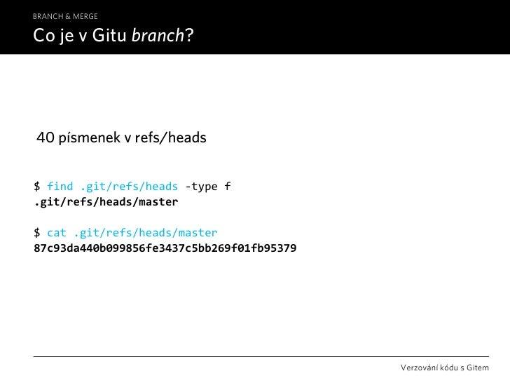 BRANCH & MERGE  Co je v Gitu branch?     40 písmenek v refs/heads   $find.git/refs/heads‐typef .git/refs/heads/master ...