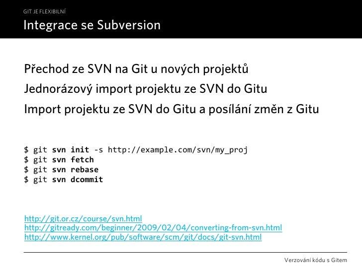 GIT JE FLEXIBILNÍ  Integrace se Subversion   Přechod ze SVN na Git u nových projektů Jednorázový import projektu ze SVN do...