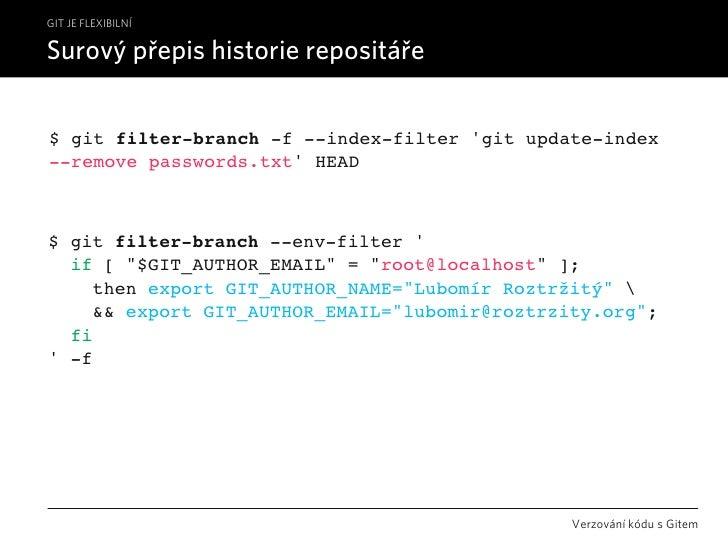 GIT JE FLEXIBILNÍ  Surový přepis historie repositáře   $ git filter-branch -f --index-filter 'git update-index --remove pa...