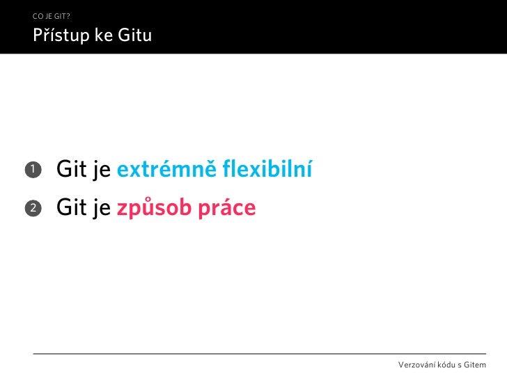 CO JE GIT?  Přístup ke Gitu     1     Git je extrémně flexibilní 2     Git je způsob práce                                ...