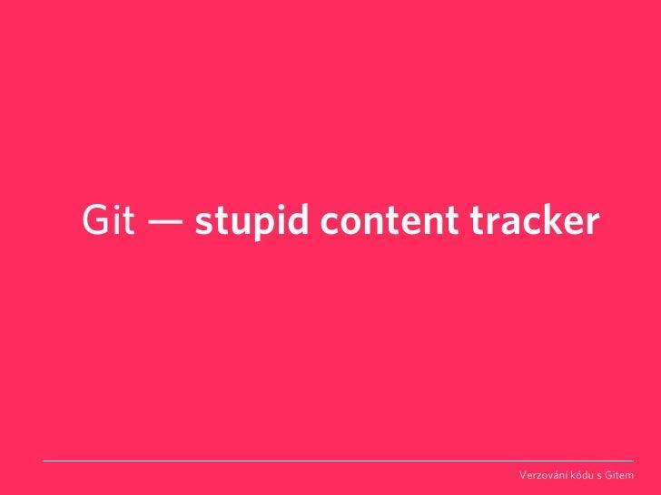 Git — stupid content tracker                            Verzování kódu s Gitem