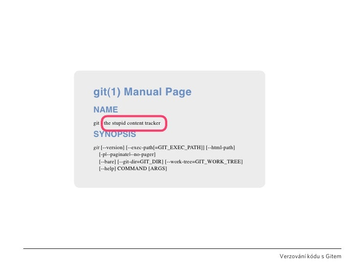 git(1) Manual Page NAME git - the stupid content tracker  SYNOPSIS git [--version] [--exec-path[=GIT_EXEC_PATH]] [--html-p...