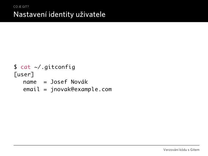 CO JE GIT?  Nastavení identity uživatele     $ cat ~/.gitconfig [user]  name = Josef Novák  email = jnovak@example.com  ...