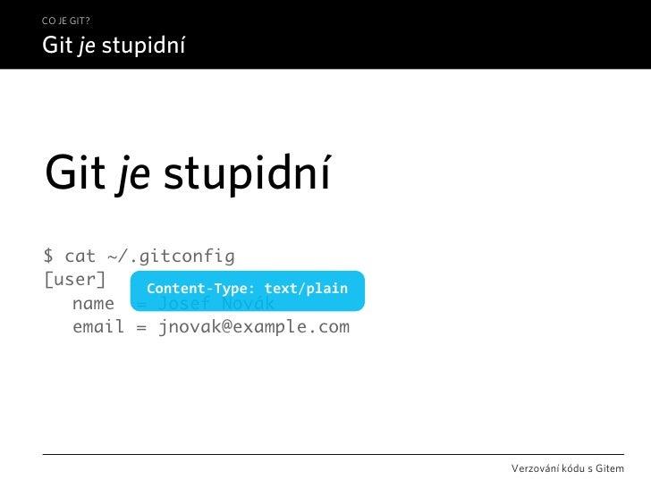 CO JE GIT?  Git je stupidní     Git je stupidní $ cat ~/.gitconfig [user]    Content‐Type:text/plain  name = Josef Novák...