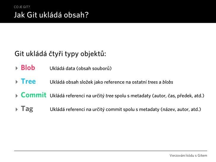 CO JE GIT?  Jak Git ukládá obsah?    Git ukládá čtyři typy objektů: ‣ Blob       Ukládá data (obsah souborů)  ‣ Tree      ...