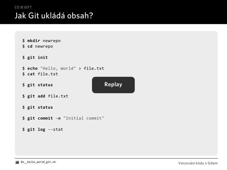 "CO JE GIT?  Jak Git ukládá obsah?      $mkdirnewrepo     $cdnewrepo      $gitinit      $echo""Hello,World"">file...."