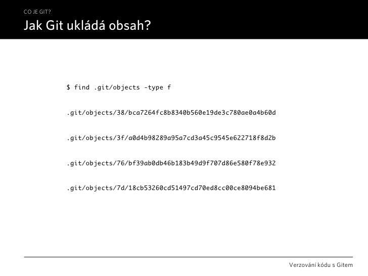 CO JE GIT?  Jak Git ukládá obsah?                 $ find .git/objects -type f                .git/objects/38/bca7264fc8b83...