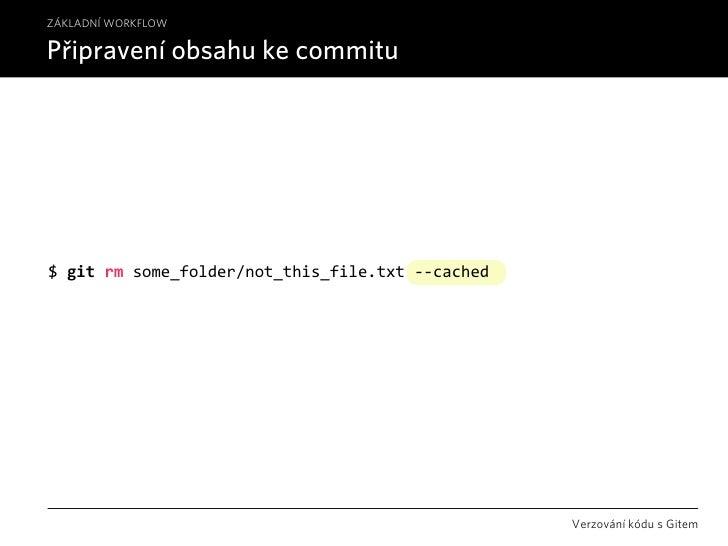 ZÁKLADNÍ WORKFLOW  Připravení obsahu ke commitu     $gitrmsome_folder/not_this_file.txt‐‐cached                       ...