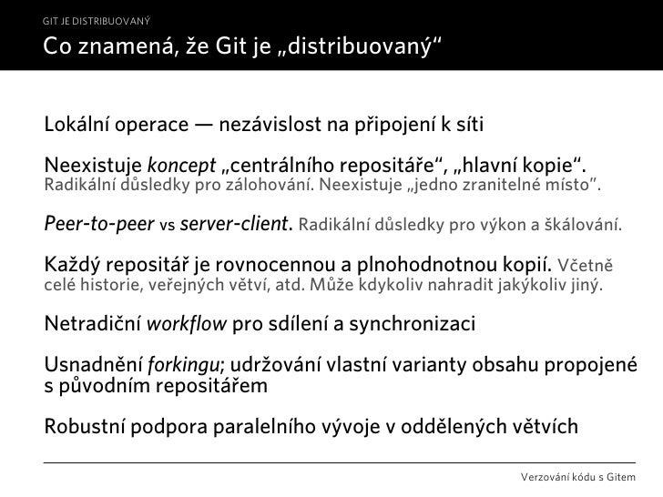 """GIT JE DISTRIBUOVANÝ  Co znamená, že Git je """"distribuovaný""""   Lokální operace — nezávislost na připojení k síti Neexistuje..."""