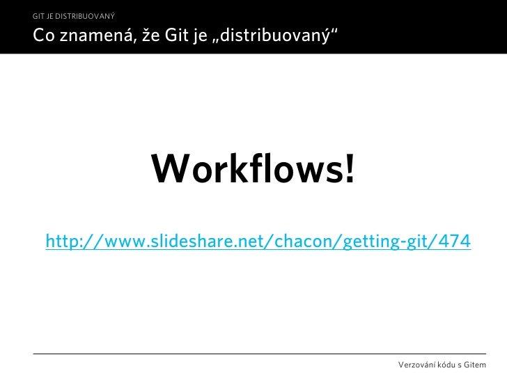 """GIT JE DISTRIBUOVANÝ  Co znamená, že Git je """"distribuovaný""""                            Workflows!    http://www.slideshare..."""