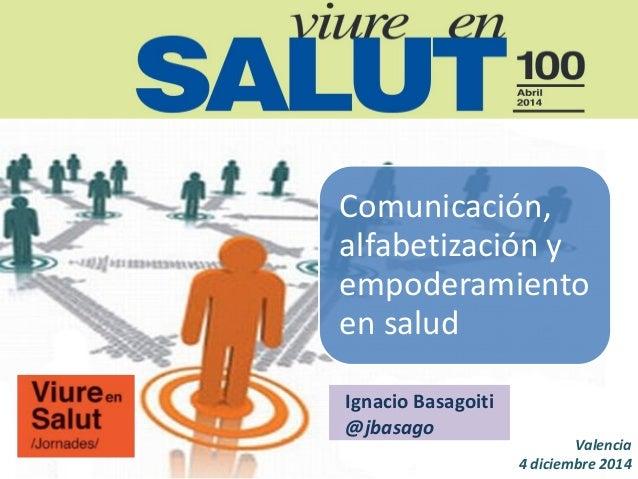 Comunicación, alfabetización y empoderamiento en salud  Valencia 4 diciembre 2014  Ignacio Basagoiti  @jbasago